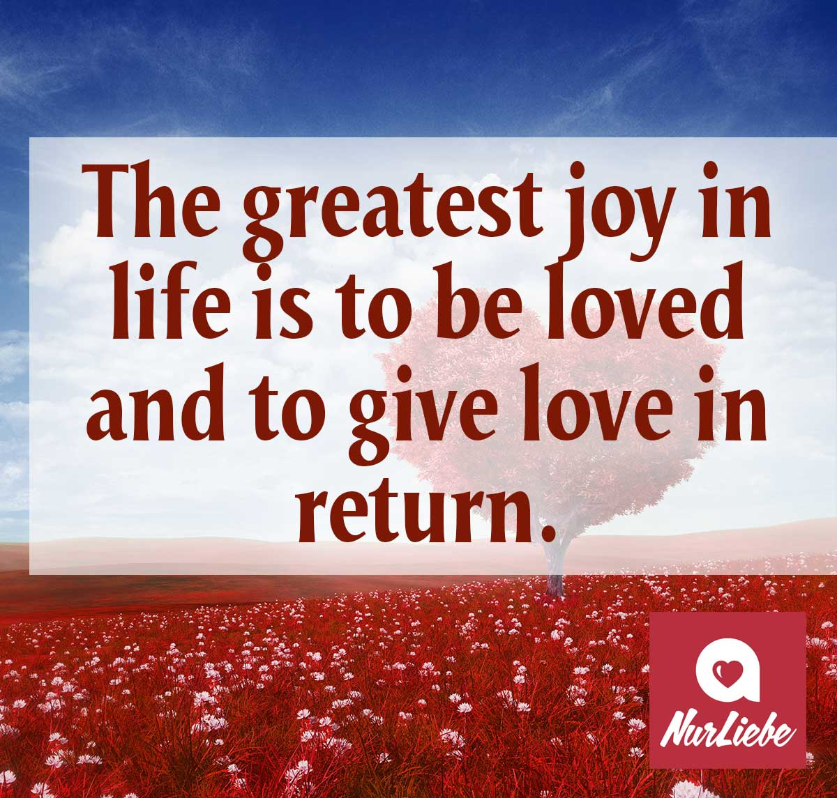 Liebesspruch auf Englisch The greatest joy in life is to be loved and to give love in return.