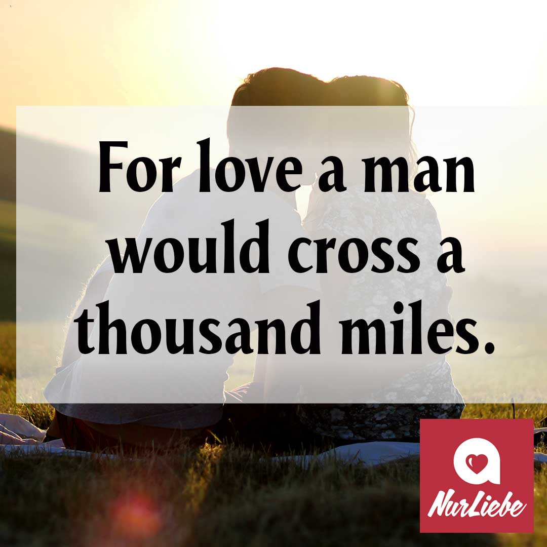 For love a man would cross a thousand miles. Spruch Englisch